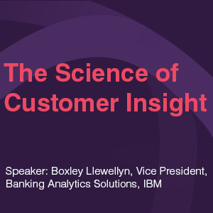 The Science of Customer Insight Speaker: Boxley Llewellyn, Vice President, Banking Analytics Solutions, IBM