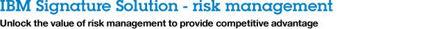 IBM Signature Solution - risk management. Unlock the value of risk management to provide competitive advantage