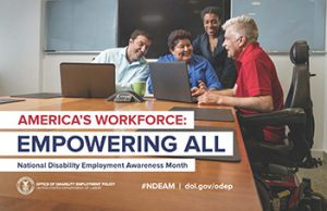 The 2018 NDEAM theme—America's Workforce: Empowering All—appears in the bottom half of the poster in red and navy blue lettering. Below the theme are the words National Disability Employment Awareness Month. The setting of the image is an office meeting room where an employee wearing a red polo shirt and using a power wheelchair is presenting the outcome of recent research on his laptop computer to three co-workers. At the bottom left is DOL's logo with the following words: OFFICE OF DISABILITY EMPLOYMENT POLICY, UNITED STATES DEPARTMENT OF LABOR. Center bottom is hashtag NDEAM and the URL to ODEP's website dol.gov/odep.