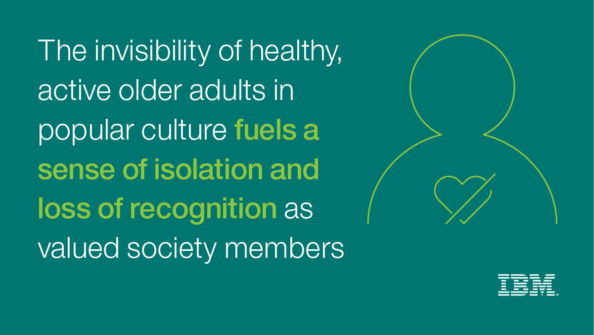 Invisiblity of healthy, active older adults in popular culture fuels a sense of isolation and loss of recognition