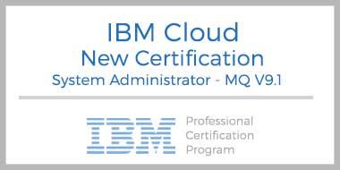 New IBM Cloud Certification: IBM Certified System Administrator – MQ V9.1