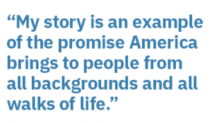"""""""My story is an example of the promist America brings to people from all backgrounds and walks of life."""""""