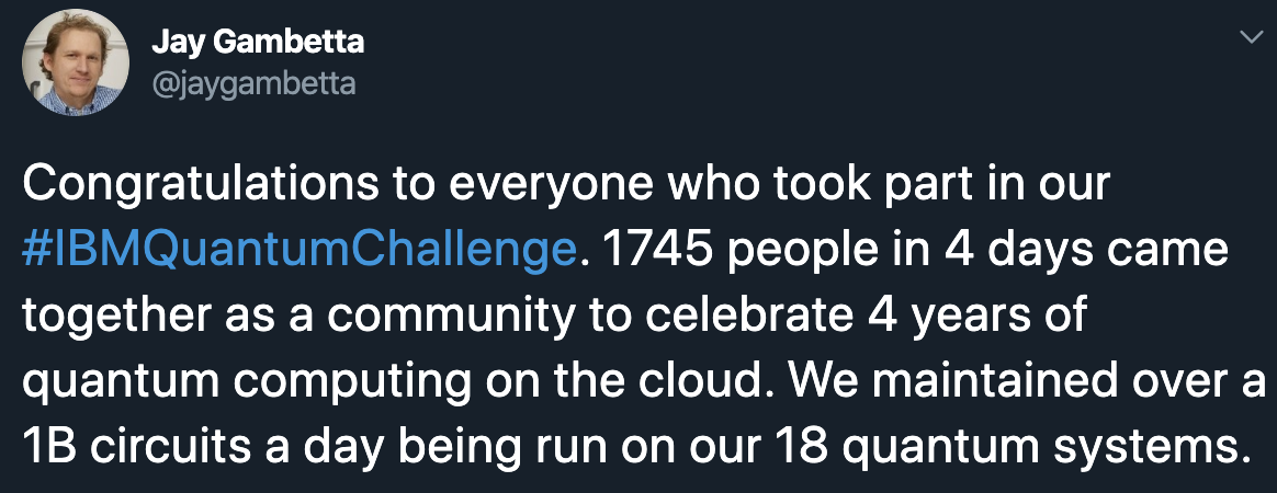 Congratulations to everyone who took part in our #IBMQuantumChallenge. 1745 people in 4 days came together as a community to celebrate 4 years of quantum computing on the cloud. We maintained over a 1B circuits a day being run on our 18 quantum systems.