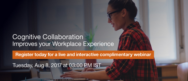 Cognitive Collaboration Improves your Workplace Experience. Register today for a live and interactive complimentary webinar. Tuesday, Aug 8, 2017 at 03:00 PM IST.