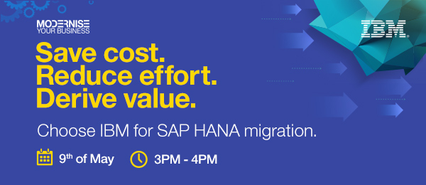 YOUR BUSINESS Save cost.Reduce effort.Derive value.Choose IBM for SAP HANA migration.9th of May 3PM-4PM