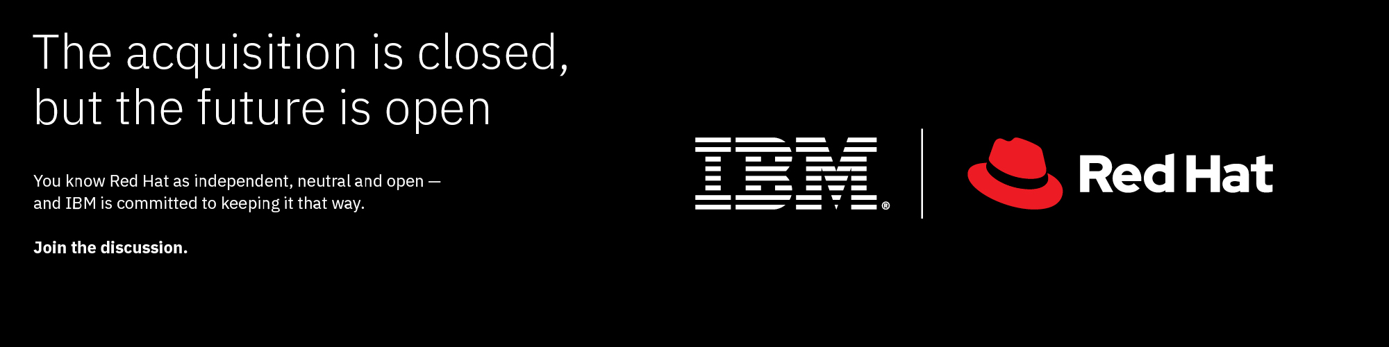 IBM and Red Hat banner with text that reads: The acquisition is closed, but the future is open. You know Red Hat as independent, neutral and open - and IBM is committed to keeping it that way. Join the discussion