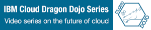 IBM Cloud Dragon Dojo Series. Video series on the future of