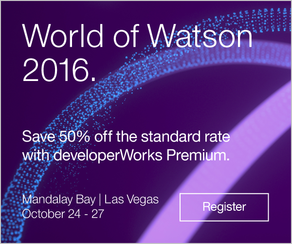 IBM World of Watson 2016. Save 50% off the standard rate with developerWorks Premium. Mandalay Bay, Las Vegas. October 24-27. Register.