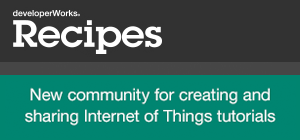 developerWorks Recipes.  New community for creating and sharing Internet of Things tutorials.