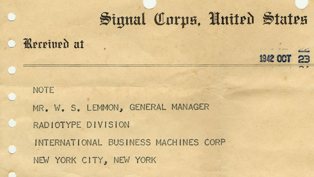 """Radiotype message: Signal Corps, United States Army, Received at 1942, Oct 23, 22:56 Note Mr. W. S. Lemmon, General Manager Radiotype Division International Business Machines Corp New York City, New York This message is bieng transmitted by means of IBM Radiotype at a speed of 100 words per minute. Standard U.S. Army radio transmitting and receiving equipment is being used throughout. This message is being sent directly to war at washington DC from Army Radio Station WTJ located at Honolulu, Hawaii. Paulsen WTJ"""