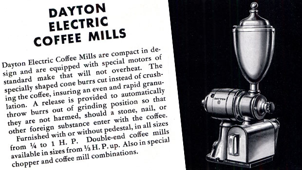 Dayton Electric Coffee Mills: Dayton Electric Coffee Mills are compact in design and are equipped with special motors of standard make that will not overheat. The specially shaped cone burrs cut instead of crushing the coffee, insuring an even and rapid granulation. A release is provided to automatically throw burrs out of grinding position so that they are not harmed, should a stone, nail, or other foreign substance enter with the coffee. Furnished with or without pedestal, in all sizes from 1/4 to 1 H.P. Double-end coffee mills available in sizes from 1/3 H.P. up. Also in special chopper and coffee mill combinations. Dayton Equipment is Economical.