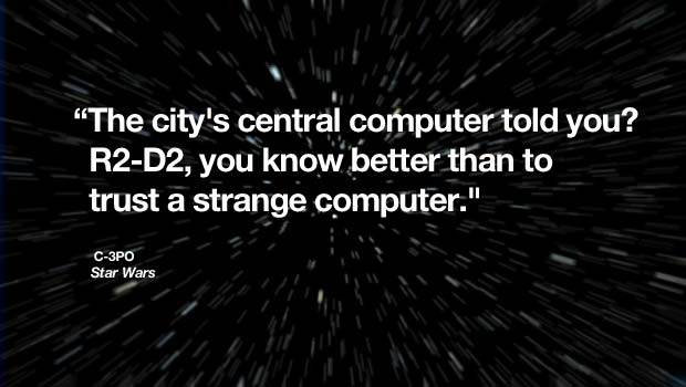 """The city's central computer told you? R2-D2, you know better than to trust a strange computer."" – C-3PO, Star Wars"