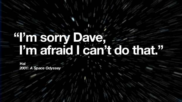 """I'm sorry Dave, I'm afraid I can't do that."" - Hal, 2001: A Space Odyssey"