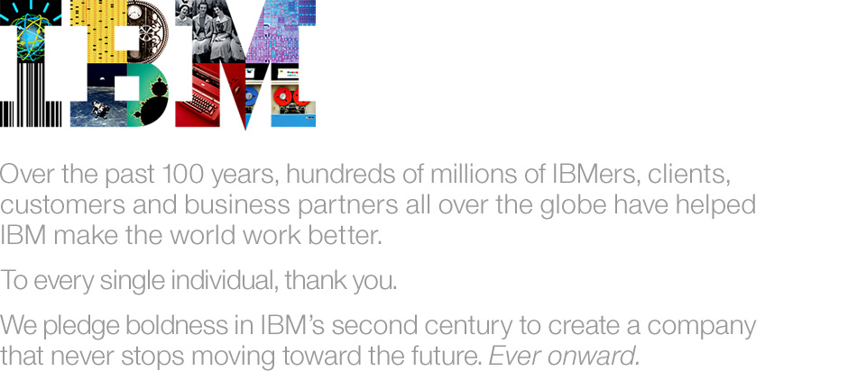 Over the past 100 years, hundreds of millions of IBMers, clients, customers and business partners all over the globe have helped IBM make the world work better. To every single individual, thank you. We pledge boldness in IBM's second century to create a company that never stops moving toward the future. Ever onward.