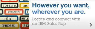 However you want, wherever you are. Locate and connect with an IBM Sales Rep