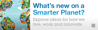 What's new on a Smarter Planet? Explore ideas for how we live, work and innovate