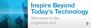 Inspire Beyond Today's Technology. Welcome to the cognitive era.