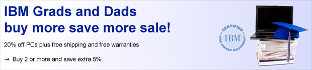 IBM Grads and Dads buy more save more sale! 20% off PCs plus free shipping and free warranties. Buy 2 or more and save extra 5%. IBM Certified Pre-owned Equipment.