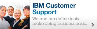 IBM Customer Support. We and our online tools make doing business easier.
