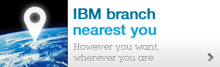 IBM branch nearest you. However you want, wherever you are.