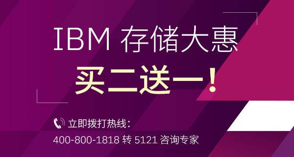 IBM 存储大惠 买二送一!立即拨打热线:400-800-1818 转 5121 咨询专家