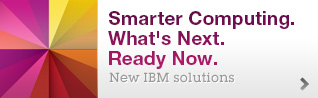 Smarter Computing. What's Next. Ready Now. New IBM solutions.