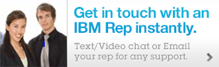 Get in touch with an IBM Rep instantly.  Text/Video chat or Email your rep for any support.
