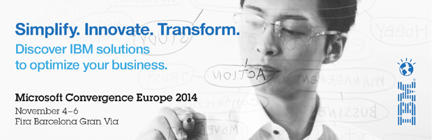 Simplify. Innovate. Transform. Discover IBM solutions to optimize your business. Microsoft Convergence 2014 | Nov. 4-6 | Fira Barcelona Gran Via | Register now