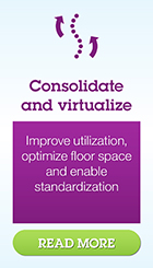 Consolidate and virtualize. Improve utilization, optimize floor space and enable standardization. Read more