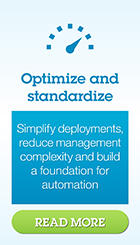 Optimize and standardize. Simplify deployments, reduce management complexity and build a foundation for automation. Read more