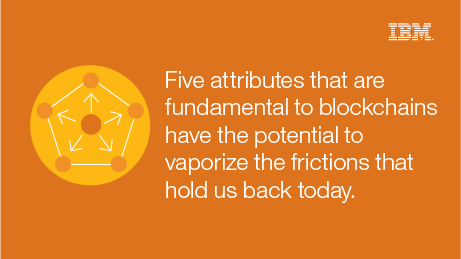 Five attributes that are fundamental to blockchains have the potential to vaporize the frictions that hold us back today.