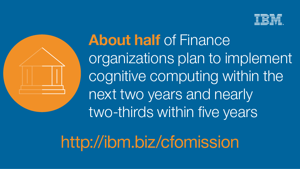 About half of Finance organizations plan to implement cognitive computing within the next two years and nearly two-thirds withing five years - http://ibm.biz/cfomission - IBM