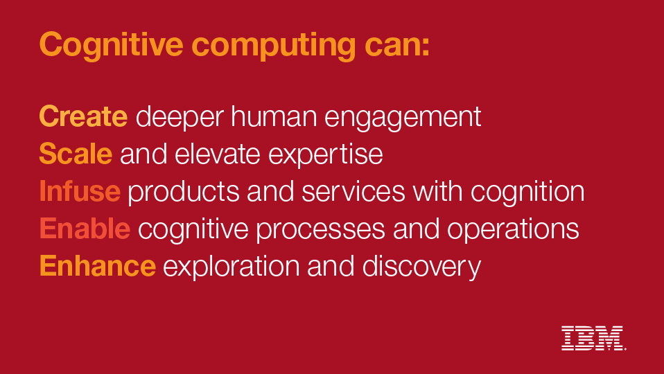 Cognitive computing can: create deeper human engagement. Scale and elevate expertise. Infuse products and services with cognition. Enable connitive processes and operations. Enhance exploration and discovery.