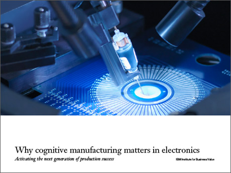 Why cognitive manufacturing matters in electronics: Activating the next generation of production success.