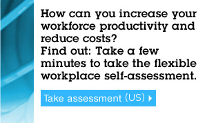 How can you increase your workforce productivity and reduce costs? Find out:Take a  few minutes to take the flexible workplace self-assessment. Take assessment (US).