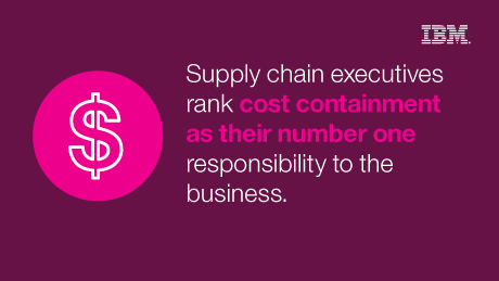 Supply chain executives rank cost containment as their number one responsibility to the business. - IBM