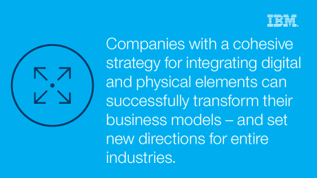 Companies with cohesive strategy for integrating digital and physical elements can successfully transform their business models - and set new directions for entire industries.