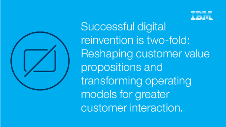 Successful digital reinvention is two-fold: Reshaping custumer value propositions and transforming operating models for greater customer interaction.