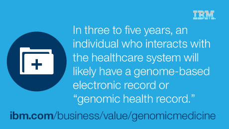 "In three to five years, an individual who interacts with healthcare system will likely have a genome-based eletronic record or ""genomic health record."" - ibm.com/business/value/genomicmedicine"