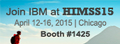Join IBM at HIIMSS15. April 12-16, 2015 | Chicago. Booth #1425.