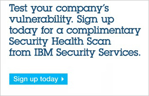 Test your company's vulnerability. Sign up today for a complimentary Security Health Scan from IBM Security Services. Sign up today.