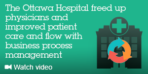 The Ottawa Hospital freed up physicians and improved patient care and flow with business process management. Watch video.