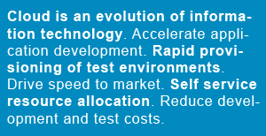Cloud is an evolution of information technology. Accelerate application development. Rapid provisioning of test environments. Drive speed to market. Self service resource allocation. Reduce development and test costs.