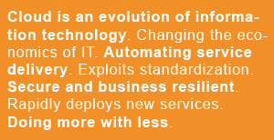 Cloud is an evolution of information technology. Changing the economics of IT. Automating service delivery. Exploits standardization. Secure and business resilient. Rapidly deploys new services. Doing more with less.