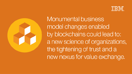 Monumental business model changes enabled by blockchains could transform: the science of organizational management, the tightening of trust and the economics of wealth creation.