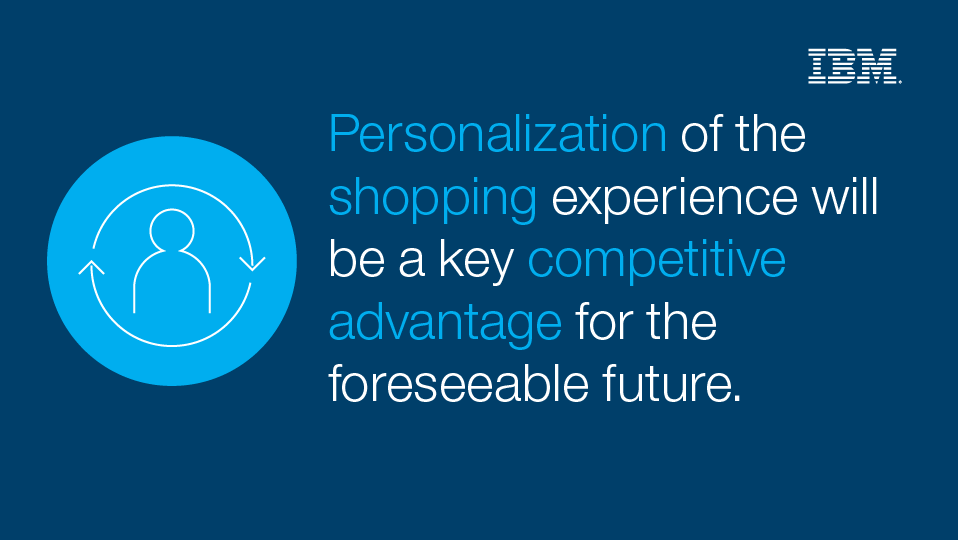 Personalization of the shopping experience will be a key competitive advantage for the foreseeable future.