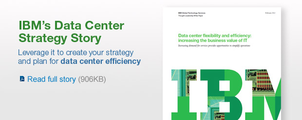 IBM's Data Center Strategy Story. Leverage it to create your strategy and plan for data center efficiency. Read full story (906KB).