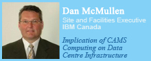 Dan McMullen, Site and Facilities Executive, IBM Canada. Implication of CAMS Computing on Data Centre Infrastructure.