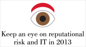 Keep an eye on reputational risk and IT in 2013