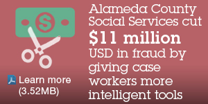Alameda County Social Services cut $11 million USD in fraud by giving case workers more intelligent tools. Learn more (3.52MB).